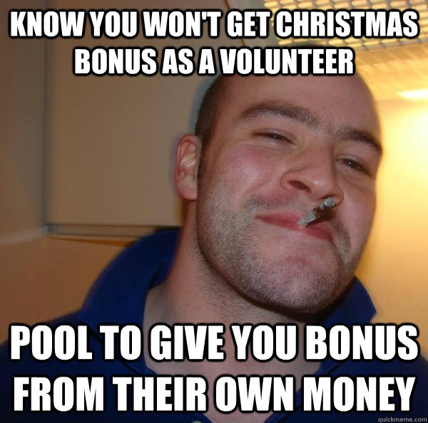 know you won't get christmas bonus as a volunteer pool to give you bonus from their own money - know you won't get christmas bonus as a volunteer pool to give you bonus from their own money  Misc