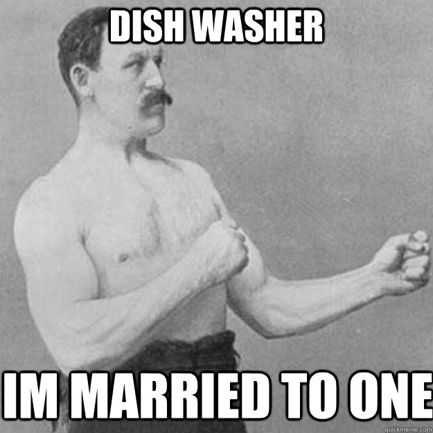 dish washer im married to one - dish washer im married to one  overly manly man