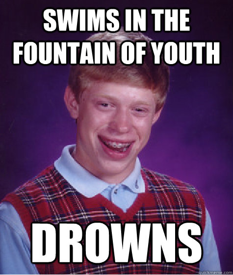 Swims in the fountain of youth Drowns - Swims in the fountain of youth Drowns  Bad Luck Brian