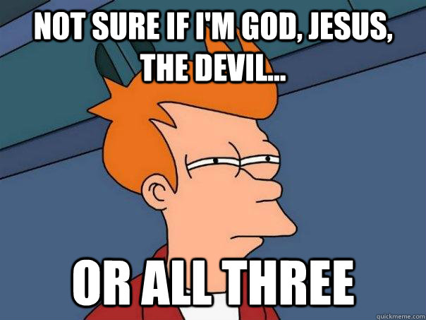 not sure if i'm god, jesus, the devil... or all three - not sure if i'm god, jesus, the devil... or all three  Futurama Fry