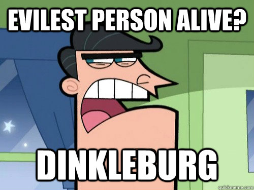 Evilest person alive? dinkleburg