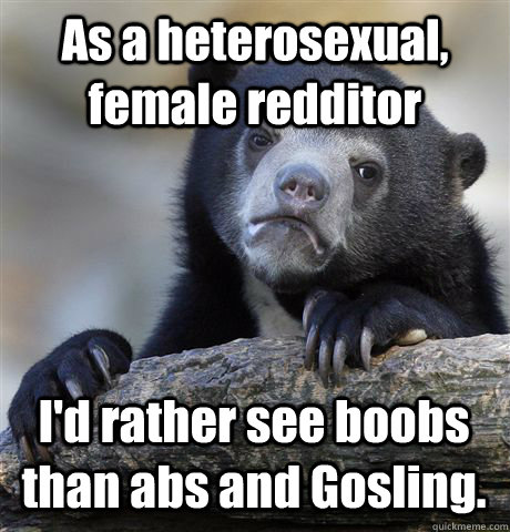 As a heterosexual, female redditor I'd rather see boobs than abs and Gosling. - As a heterosexual, female redditor I'd rather see boobs than abs and Gosling.  Confession Bear