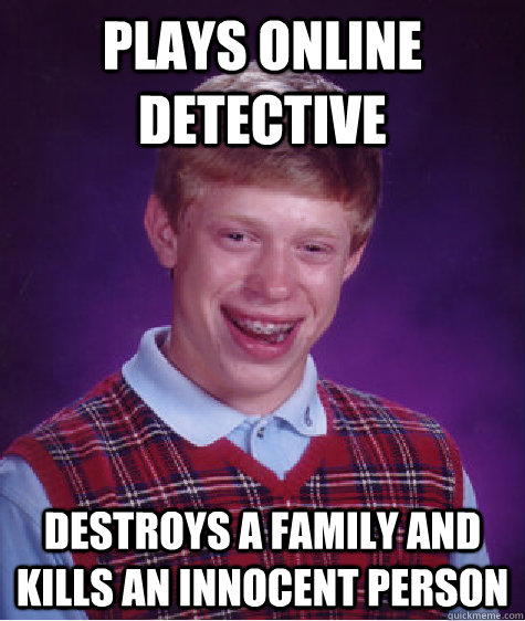 plays online detective destroys a family and kills an innocent person - plays online detective destroys a family and kills an innocent person  Bad Luck Brian