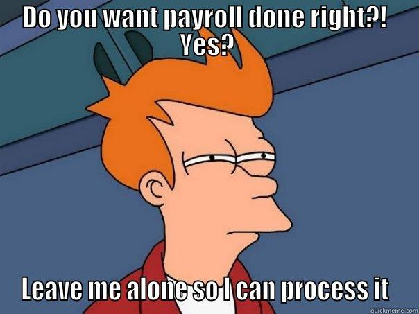 DO YOU WANT PAYROLL DONE RIGHT?!  YES? LEAVE ME ALONE SO I CAN PROCESS IT  Futurama Fry