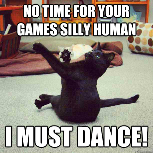 no time for your games silly human I must dance! - no time for your games silly human I must dance!  Misc