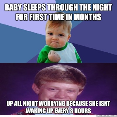 Baby sleeps through the night for first time in months   Up all night worrying because she isnt waking up every 3 hours
