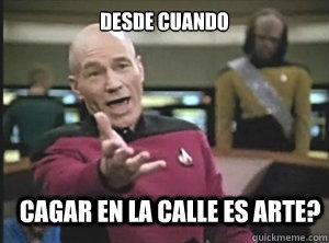 desde cuando cagar en la calle es arte? - desde cuando cagar en la calle es arte?  Annoyed Picard