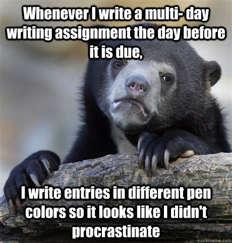 Whenever I write a multi- day writing assignment the day before it is due, I write entries in different pen colors so it looks like I didn't procrastinate - Whenever I write a multi- day writing assignment the day before it is due, I write entries in different pen colors so it looks like I didn't procrastinate  Confession Bear