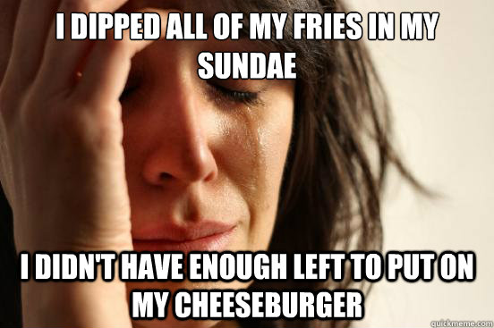 I dipped all of my fries in my sundae I Didn't have enough left to put on my cheeseburger - I dipped all of my fries in my sundae I Didn't have enough left to put on my cheeseburger  First World Problems