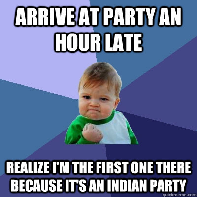 Arrive at Party an Hour Late Realize I'm the first one there because it's an Indian Party  Success Kid