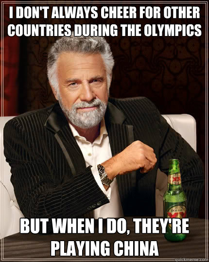 I don't always cheer for other countries during the olympics But when i do, they're playing china - I don't always cheer for other countries during the olympics But when i do, they're playing china  The Most Interesting Man In The World