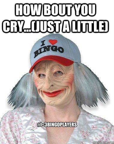 how bout you cry...(just a little) #i<3bingoplayers
