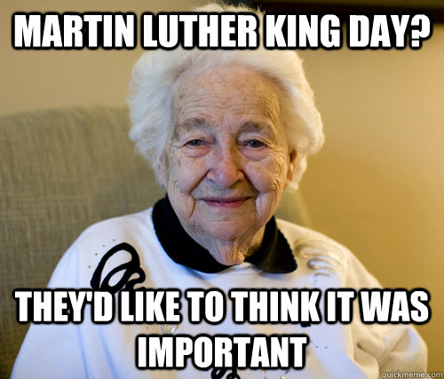 Martin Luther King day? They'd like to think it was important  Adorably Racist Grandma
