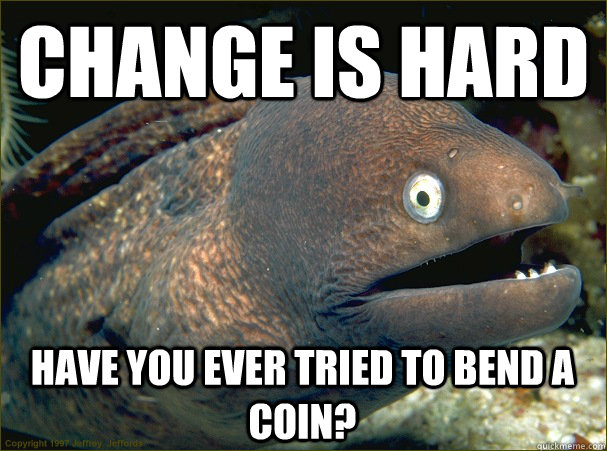 Change is hard Have you ever tried to bend a coin? - Change is hard Have you ever tried to bend a coin?  Bad Joke Eel