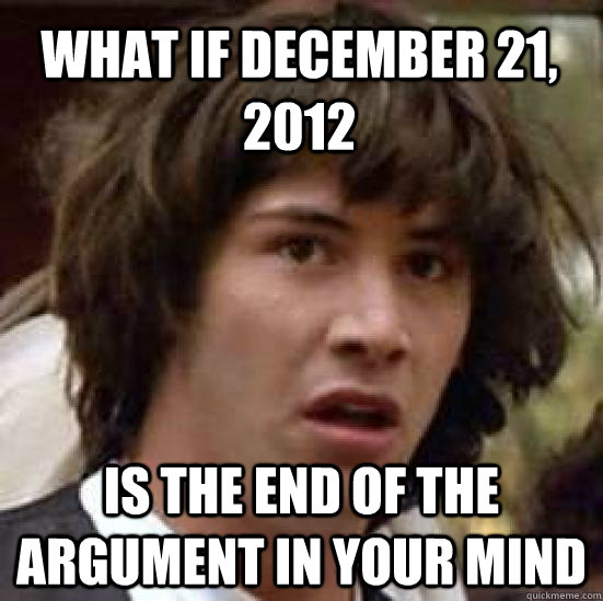What if December 21, 2012 is the end of the argument in your mind  - What if December 21, 2012 is the end of the argument in your mind   conspiracy keanu