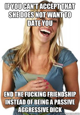 if you can't accept that she does not want to date you end the fucking friendship instead of being a passive aggressive dick - if you can't accept that she does not want to date you end the fucking friendship instead of being a passive aggressive dick  Friend Zone Fiona