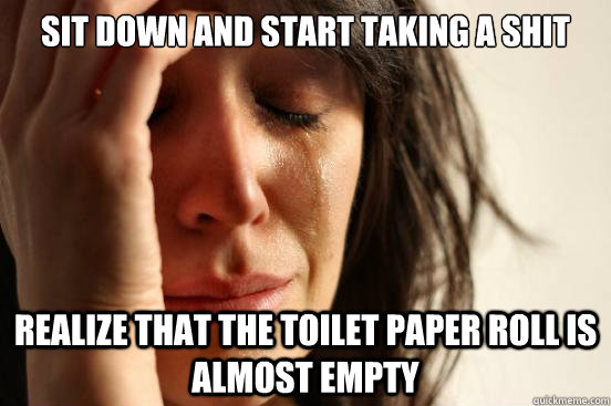 Sit down and start taking a shit realize that the toilet paper roll is almost empty - Sit down and start taking a shit realize that the toilet paper roll is almost empty  First World Problems