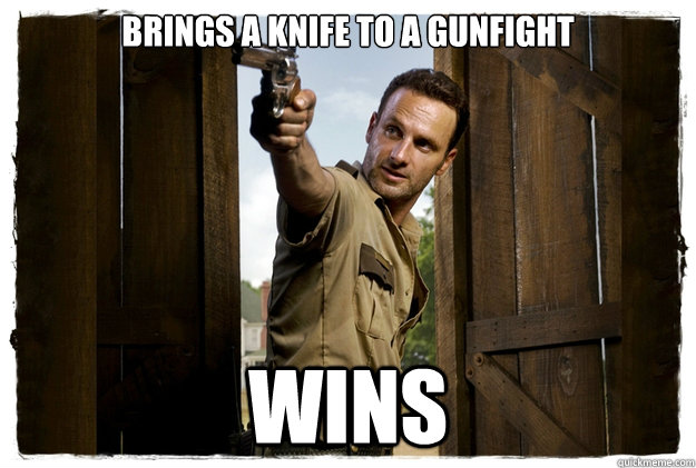 Brings a knife to a gunfight wins