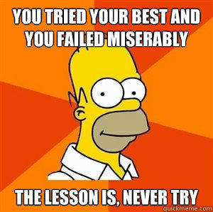 You tried your best and you failed miserably  The lesson is, never try  - You tried your best and you failed miserably  The lesson is, never try   Advice Homer