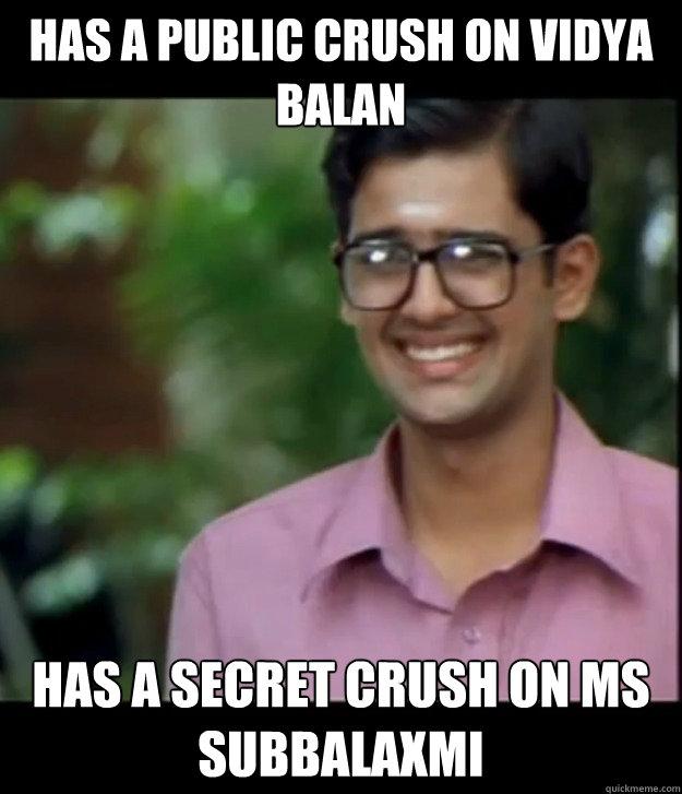 Has a public crush on Vidya Balan Has a secret crush on MS Subbalaxmi  Smart Iyer boy