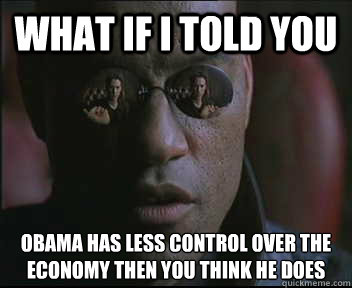 What if I told you Obama has less control over the economy then you think he does - What if I told you Obama has less control over the economy then you think he does  Morpheus SC