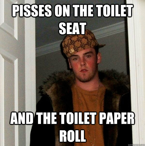 Pisses on the toilet seat and the toilet paper roll - Pisses on the toilet seat and the toilet paper roll  Scumbag Steve