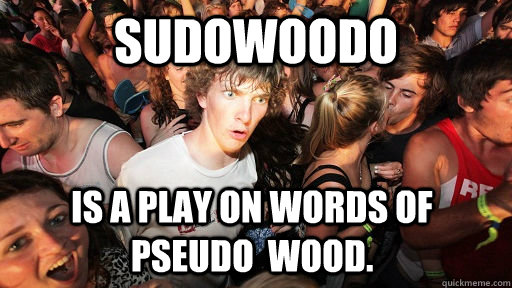 Sudowoodo Is a play on words of pseudo  wood. - Sudowoodo Is a play on words of pseudo  wood.  Sudden Clarity Clarence