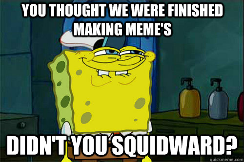 you thought we were finished making meme's didn't you squidward?