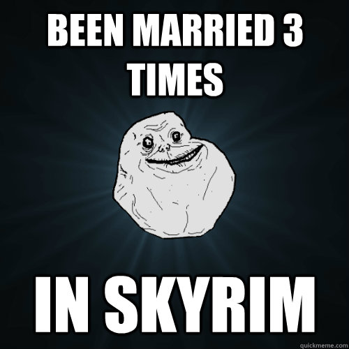 been married 3 times in skyrim - been married 3 times in skyrim  Forever Alone