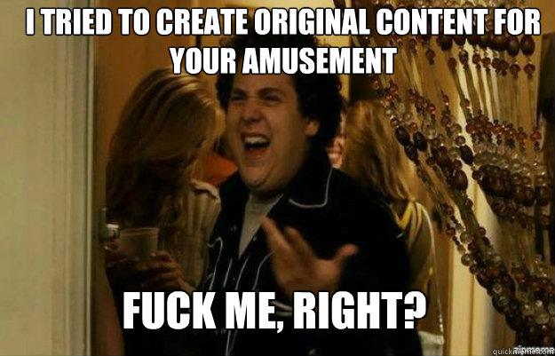 I tried to create original content for your amusement FUCK ME, RIGHT? - I tried to create original content for your amusement FUCK ME, RIGHT?  fuck me right