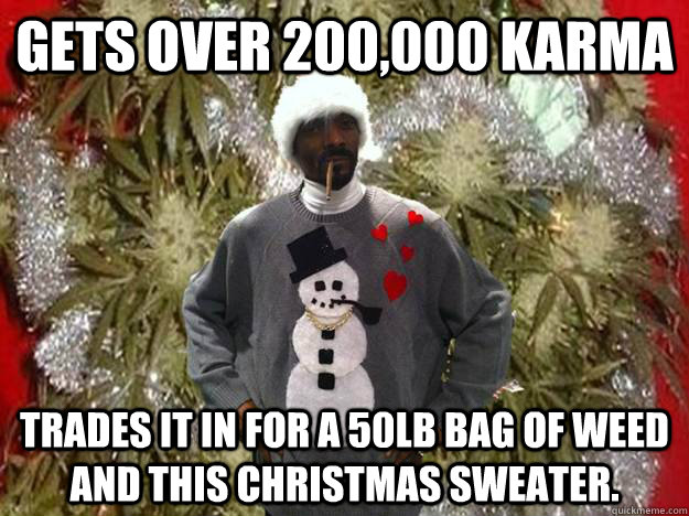 Gets over 200,000 Karma trades it in for a 50lb bag of weed and this Christmas sweater. - Gets over 200,000 Karma trades it in for a 50lb bag of weed and this Christmas sweater.  Snoop Dog Christmas