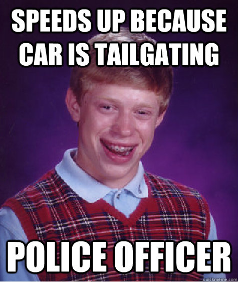 Speeds up because car is tailgating Police Officer - Speeds up because car is tailgating Police Officer  Bad Luck Brian
