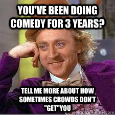 you've been doing comedy for 3 years? Tell me more about ...