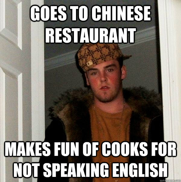 goes to Chinese restaurant  makes fun of cooks for not speaking english - goes to Chinese restaurant  makes fun of cooks for not speaking english  Scumbag Steve