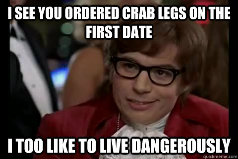 d8e85f9ff747597fd5949a8e53cd8912b24570aef3d6c83a57f2e0dc216e4300 i see you ordered crab legs on the first date i too like to live,Crab Legs Meme