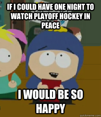 If I could have one night to watch playoff hockey in peace I would be so happy - If I could have one night to watch playoff hockey in peace I would be so happy  Craig - I would be so happy