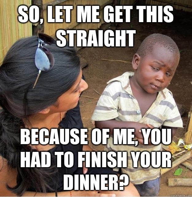 So, let me get this straight Because of me, you had to finish your dinner? - So, let me get this straight Because of me, you had to finish your dinner?  Skeptical Third World Kid