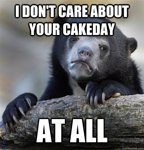 I don't care about your cakeday at all - I don't care about your cakeday at all  Confession Bear