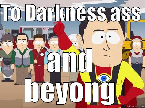 TO DARKNESS ASS  AND BEYONG Captain Hindsight
