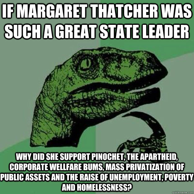 If margaret thatcher was such a great state leader why did she support pinochet, the apartheid, corporate wellfare bums, mass privatization of public assets and the raise of unemployment, poverty and homelessness?