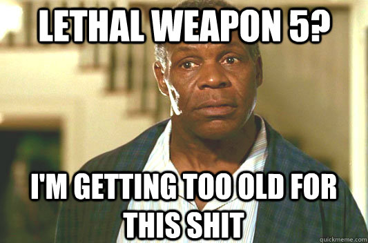 Lethal weapon 5? I'm getting too old for this shit - Lethal weapon 5? I'm getting too old for this shit  Glover getting old
