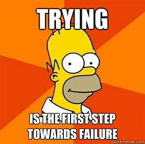 Trying is the first step towards failure