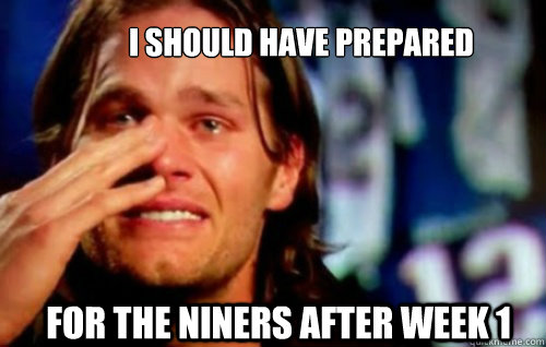 I should have prepared For the Niners after Week 1 - I should have prepared For the Niners after Week 1  Tom Brady Crying
