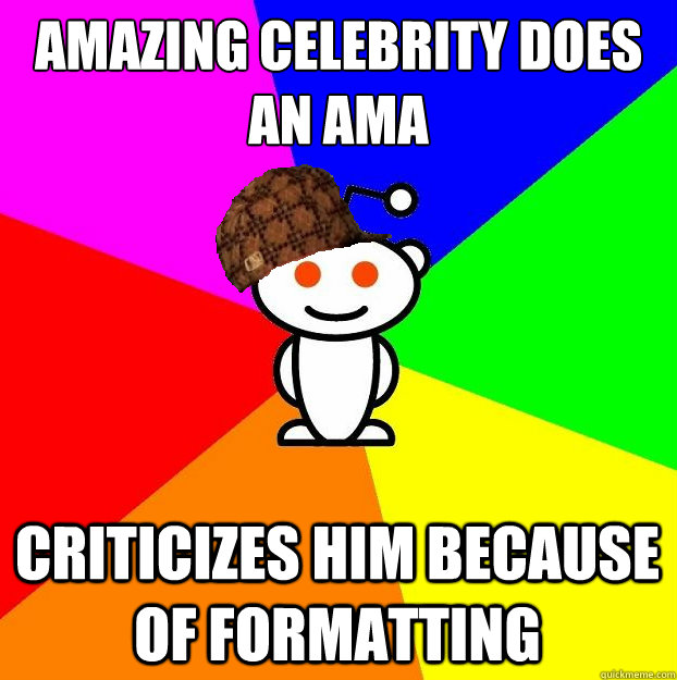 Amazing celebrity does an AMA Criticizes him because of formatting - Amazing celebrity does an AMA Criticizes him because of formatting  Scumbag Redditor