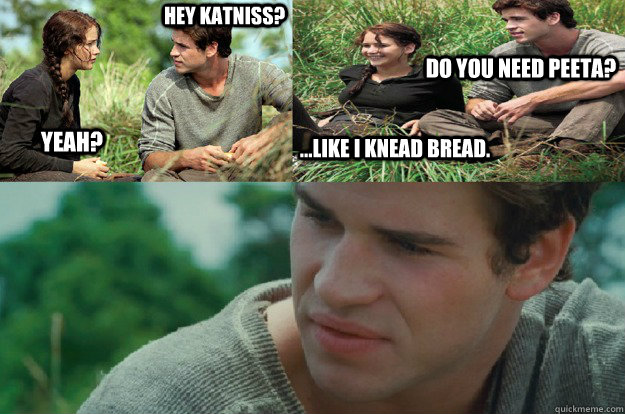Hey Katniss? Yeah? Do you need Peeta? ...like I knead bread.
