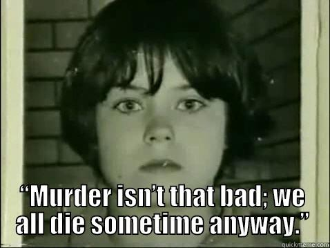 """""""MURDER ISN'T THAT BAD; WE ALL DIE SOMETIME ANYWAY."""" Misc"""
