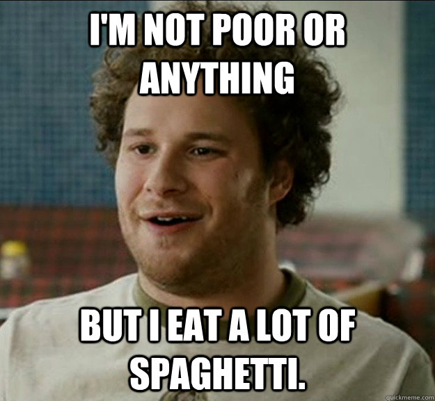 I'm not poor or anything But I eat a lot of spaghetti. - I'm not poor or anything But I eat a lot of spaghetti.  poor