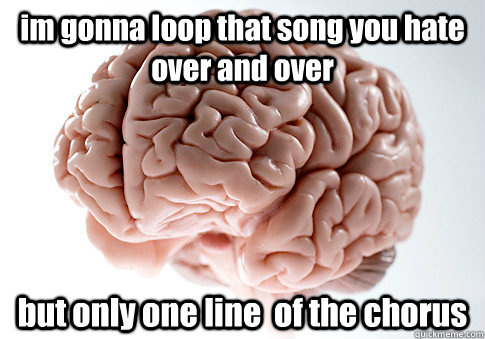im gonna loop that song you hate over and over  but only one line  of the chorus  - im gonna loop that song you hate over and over  but only one line  of the chorus   Scumbag Brain