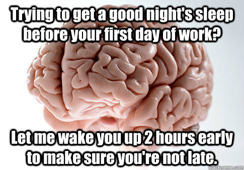 Trying to get a good night's sleep before your first day of work? Let me wake you up 2 hours early to make sure you're not late.  - Trying to get a good night's sleep before your first day of work? Let me wake you up 2 hours early to make sure you're not late.   Scumbag Brain
