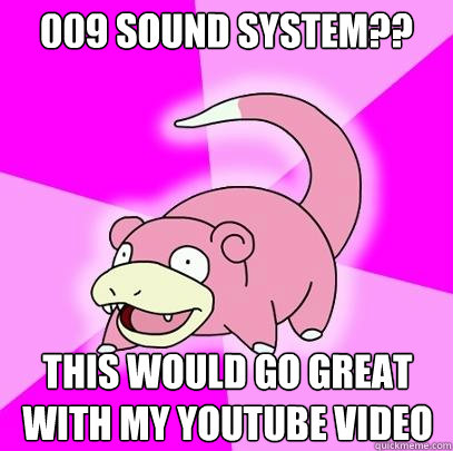 009 sound system??  this would go great with my youtube video - 009 sound system??  this would go great with my youtube video  Slowpoke